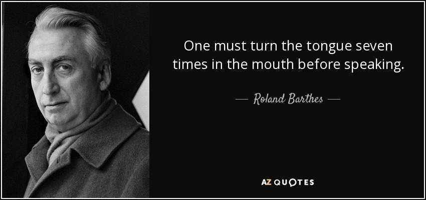 One must turn the tongue seven times in the mouth before speaking. - Roland Barthes