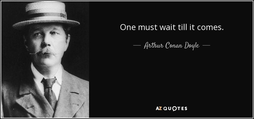 One must wait till it comes. - Arthur Conan Doyle