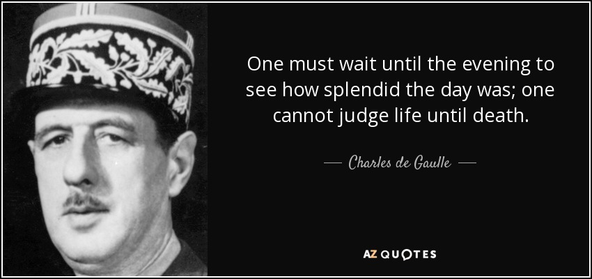One must wait until the evening to see how splendid the day was; one cannot judge life until death. - Charles de Gaulle