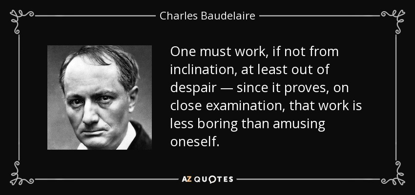 One must work, if not from inclination, at least out of despair — since it proves, on close examination, that work is less boring than amusing oneself. - Charles Baudelaire