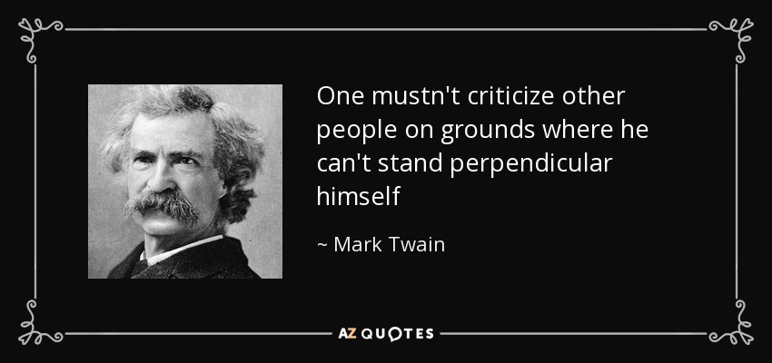 One mustn't criticize other people on grounds where he can't stand perpendicular himself - Mark Twain