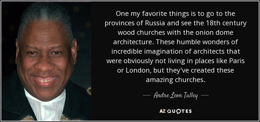 One my favorite things is to go to the provinces of Russia and see the 18th century wood churches with the onion dome architecture. These humble wonders of incredible imagination of architects that were obviously not living in places like Paris or London, but they've created these amazing churches. - Andre Leon Talley