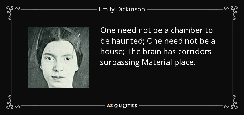 One need not be a chamber to be haunted; One need not be a house; The brain has corridors surpassing Material place. - Emily Dickinson