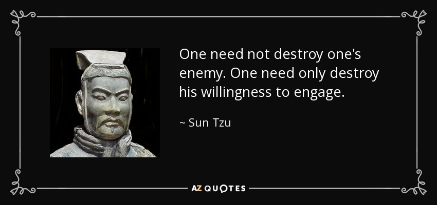 One need not destroy one's enemy. One need only destroy his willingness to engage. - Sun Tzu