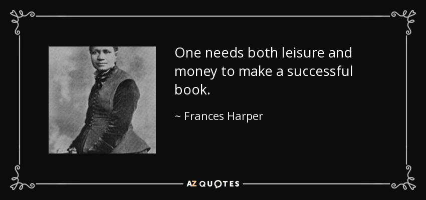 One needs both leisure and money to make a successful book. - Frances Harper