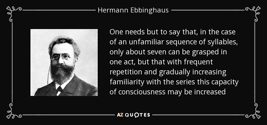 One needs but to say that, in the case of an unfamiliar sequence of syllables, only about seven can be grasped in one act, but that with frequent repetition and gradually increasing familiarity with the series this capacity of consciousness may be increased - Hermann Ebbinghaus
