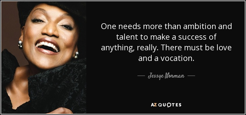 One needs more than ambition and talent to make a success of anything, really. There must be love and a vocation. - Jessye Norman