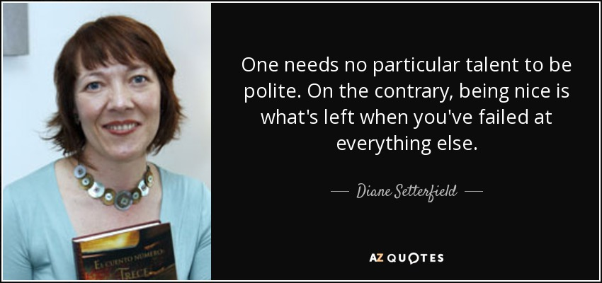 One needs no particular talent to be polite. On the contrary, being nice is what's left when you've failed at everything else. - Diane Setterfield