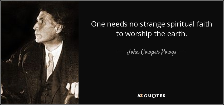 One needs no strange spiritual faith to worship the earth. - John Cowper Powys