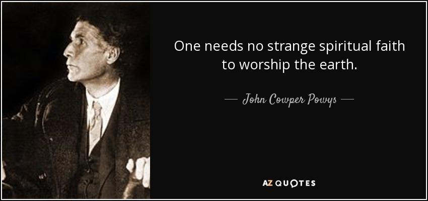 One needs no strange spiritual faith to worship the earth. - John Cowper Powys