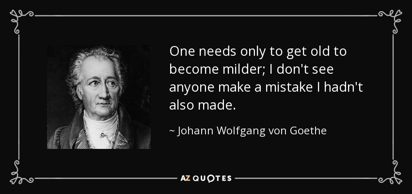 One needs only to get old to become milder; I don't see anyone make a mistake I hadn't also made. - Johann Wolfgang von Goethe