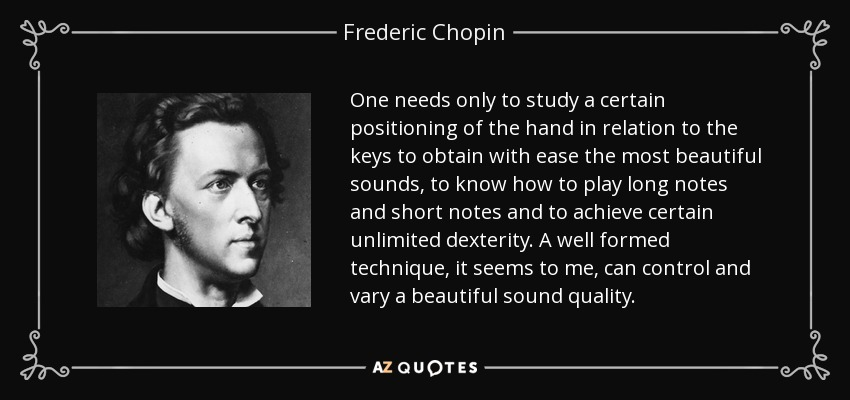 One needs only to study a certain positioning of the hand in relation to the keys to obtain with ease the most beautiful sounds, to know how to play long notes and short notes and to achieve certain unlimited dexterity. A well formed technique, it seems to me, can control and vary a beautiful sound quality. - Frederic Chopin