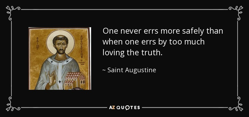 One never errs more safely than when one errs by too much loving the truth. - Saint Augustine