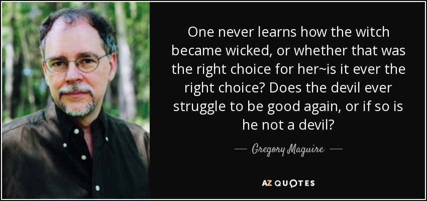 One never learns how the witch became wicked, or whether that was the right choice for her~is it ever the right choice? Does the devil ever struggle to be good again, or if so is he not a devil? - Gregory Maguire