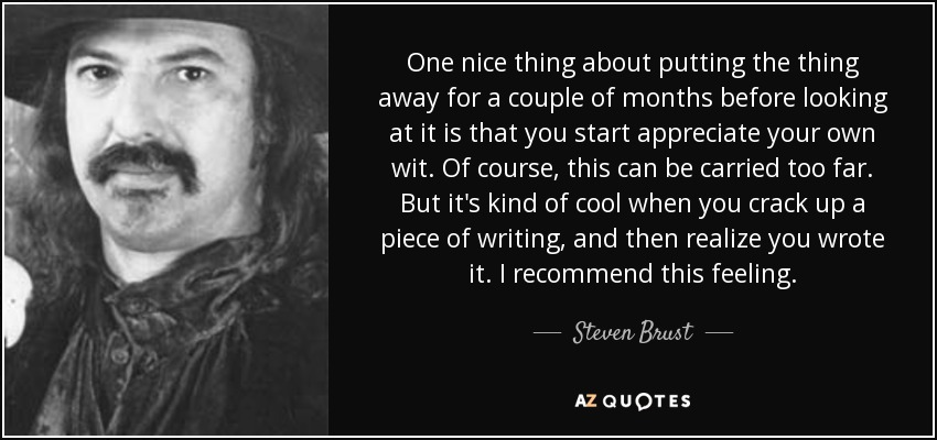 One nice thing about putting the thing away for a couple of months before looking at it is that you start appreciate your own wit. Of course, this can be carried too far. But it's kind of cool when you crack up a piece of writing, and then realize you wrote it. I recommend this feeling. - Steven Brust