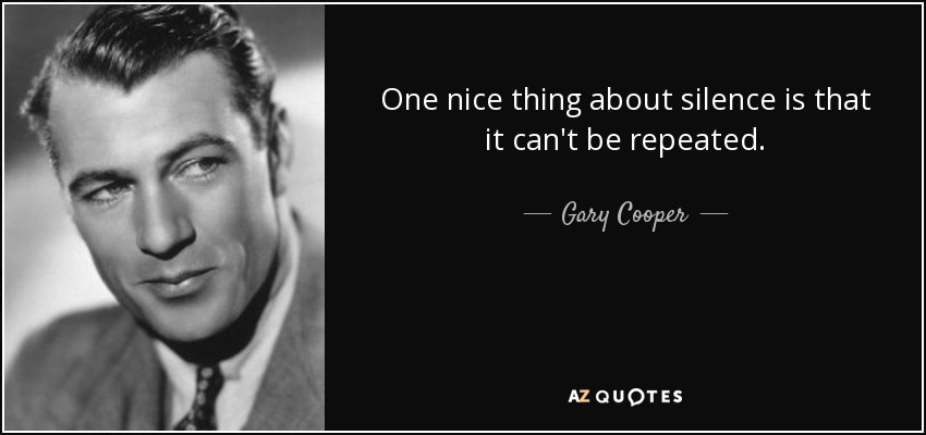 One nice thing about silence is that it can't be repeated. - Gary Cooper