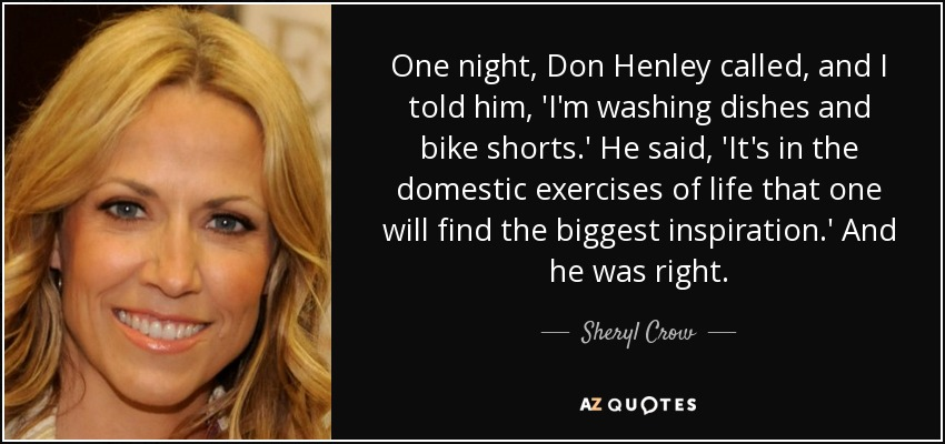 One night, Don Henley called, and I told him, 'I'm washing dishes and bike shorts.' He said, 'It's in the domestic exercises of life that one will find the biggest inspiration.' And he was right. - Sheryl Crow