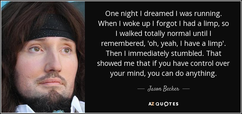 One night I dreamed I was running. When I woke up I forgot I had a limp, so I walked totally normal until I remembered, 'oh, yeah, I have a limp'. Then I immediately stumbled. That showed me that if you have control over your mind, you can do anything. - Jason Becker