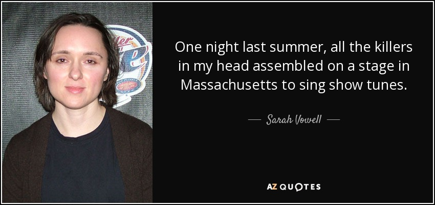 One night last summer, all the killers in my head assembled on a stage in Massachusetts to sing show tunes. - Sarah Vowell
