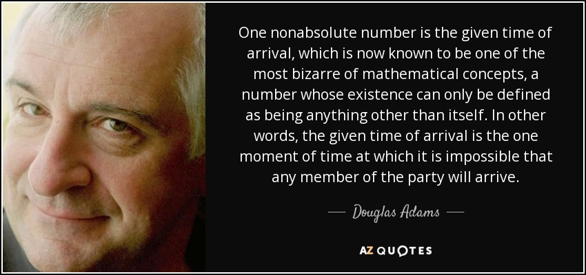 One nonabsolute number is the given time of arrival, which is now known to be one of the most bizarre of mathematical concepts, a number whose existence can only be defined as being anything other than itself. In other words, the given time of arrival is the one moment of time at which it is impossible that any member of the party will arrive. - Douglas Adams