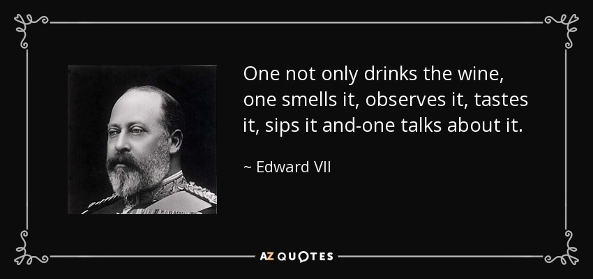 One not only drinks the wine, one smells it, observes it, tastes it, sips it and-one talks about it. - Edward VII