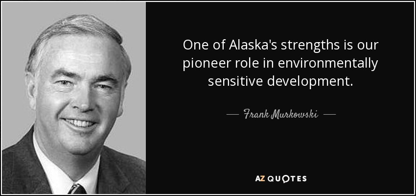 One of Alaska's strengths is our pioneer role in environmentally sensitive development. - Frank Murkowski