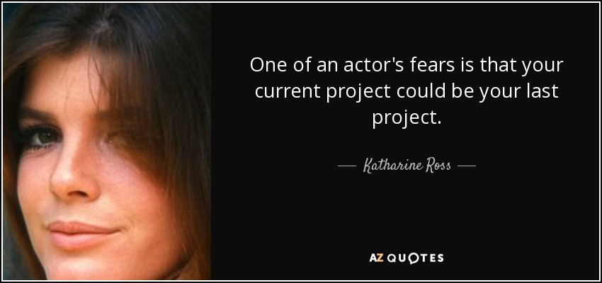 One of an actor's fears is that your current project could be your last project. - Katharine Ross