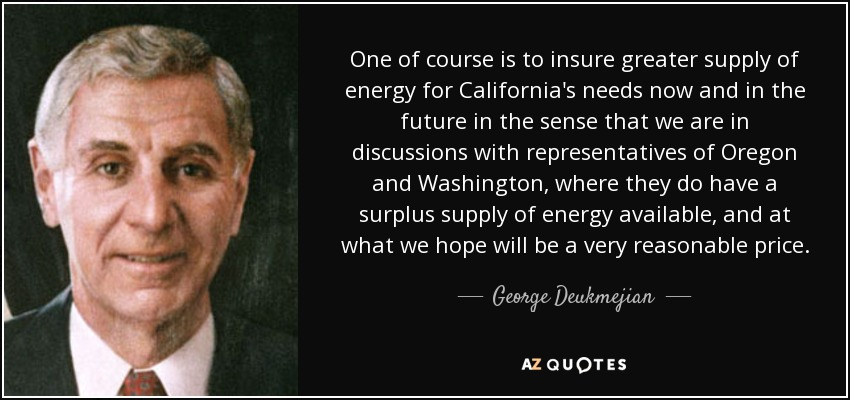 One of course is to insure greater supply of energy for California's needs now and in the future in the sense that we are in discussions with representatives of Oregon and Washington, where they do have a surplus supply of energy available, and at what we hope will be a very reasonable price. - George Deukmejian