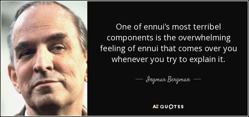One of ennui's most terribel components is the overwhelming feeling of ennui that comes over you whenever you try to explain it. - Ingmar Bergman