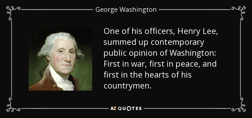 One of his officers, Henry Lee, summed up contemporary public opinion of Washington: First in war, first in peace, and first in the hearts of his countrymen. - George Washington