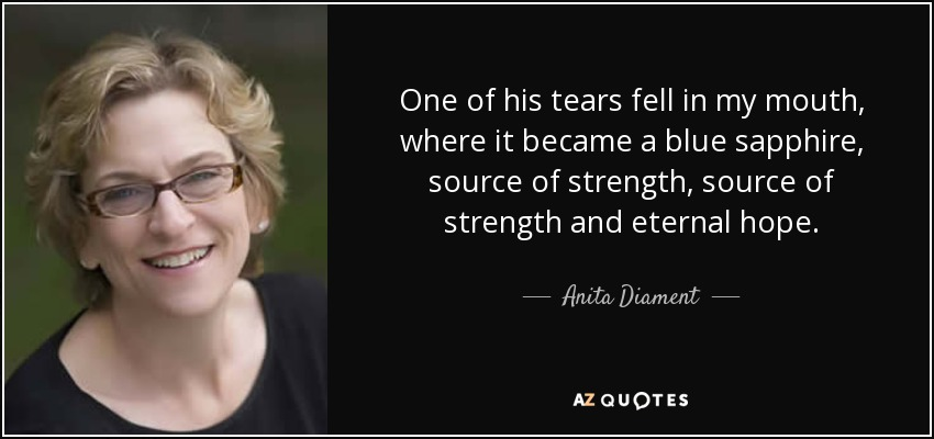 One of his tears fell in my mouth, where it became a blue sapphire, source of strength, source of strength and eternal hope. - Anita Diament