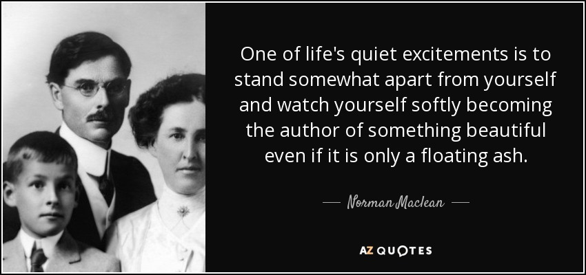 One of life's quiet excitements is to stand somewhat apart from yourself and watch yourself softly becoming the author of something beautiful even if it is only a floating ash. - Norman Maclean
