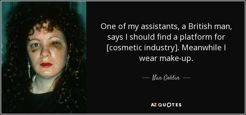 One of my assistants, a British man, says I should find a platform for [cosmetic industry]. Meanwhile I wear make-up. - Nan Goldin