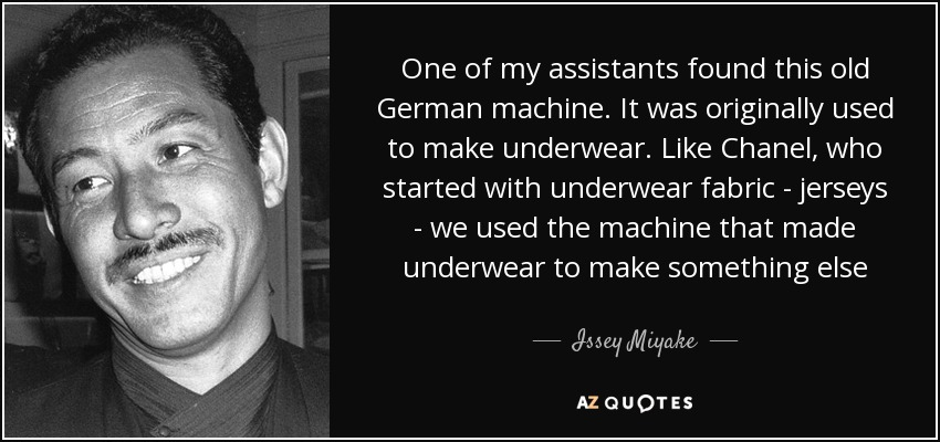 One of my assistants found this old German machine. It was originally used to make underwear. Like Chanel, who started with underwear fabric - jerseys - we used the machine that made underwear to make something else - Issey Miyake
