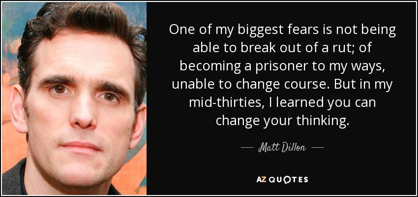 One of my biggest fears is not being able to break out of a rut; of becoming a prisoner to my ways, unable to change course. But in my mid-thirties, I learned you can change your thinking. - Matt Dillon