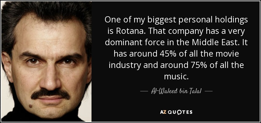 One of my biggest personal holdings is Rotana. That company has a very dominant force in the Middle East. It has around 45% of all the movie industry and around 75% of all the music. - Al-Waleed bin Talal