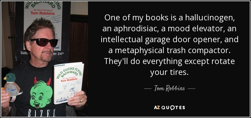 One of my books is a hallucinogen, an aphrodisiac, a mood elevator, an intellectual garage door opener, and a metaphysical trash compactor. They'll do everything except rotate your tires. - Tom Robbins