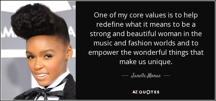 One of my core values is to help redefine what it means to be a strong and beautiful woman in the music and fashion worlds and to empower the wonderful things that make us unique. - Janelle Monae