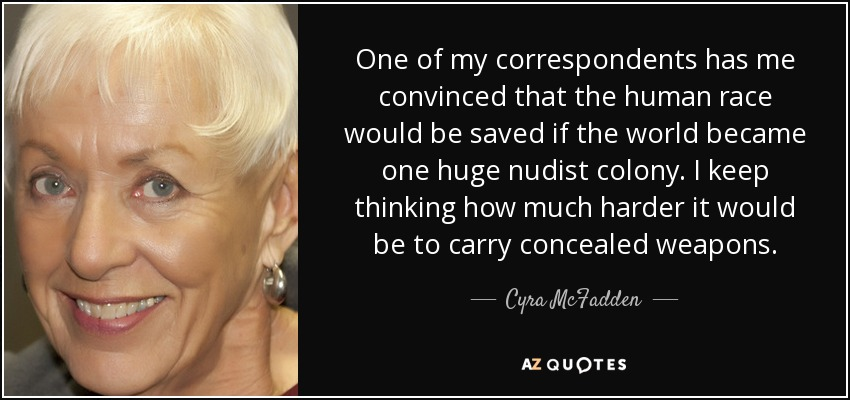One of my correspondents has me convinced that the human race would be saved if the world became one huge nudist colony. I keep thinking how much harder it would be to carry concealed weapons. - Cyra McFadden