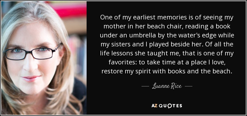 One of my earliest memories is of seeing my mother in her beach chair, reading a book under an umbrella by the water's edge while my sisters and I played beside her. Of all the life lessons she taught me, that is one of my favorites: to take time at a place I love, restore my spirit with books and the beach. - Luanne Rice