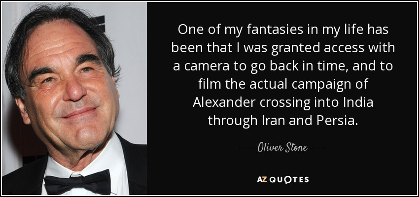 One of my fantasies in my life has been that I was granted access with a camera to go back in time, and to film the actual campaign of Alexander crossing into India through Iran and Persia. - Oliver Stone
