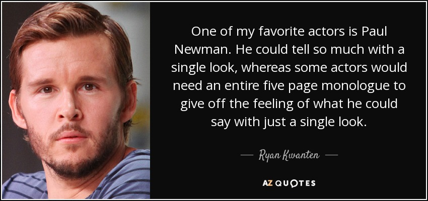 One of my favorite actors is Paul Newman. He could tell so much with a single look, whereas some actors would need an entire five page monologue to give off the feeling of what he could say with just a single look. - Ryan Kwanten