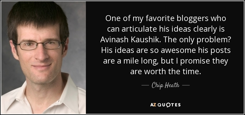 One of my favorite bloggers who can articulate his ideas clearly is Avinash Kaushik. The only problem? His ideas are so awesome his posts are a mile long, but I promise they are worth the time. - Chip Heath