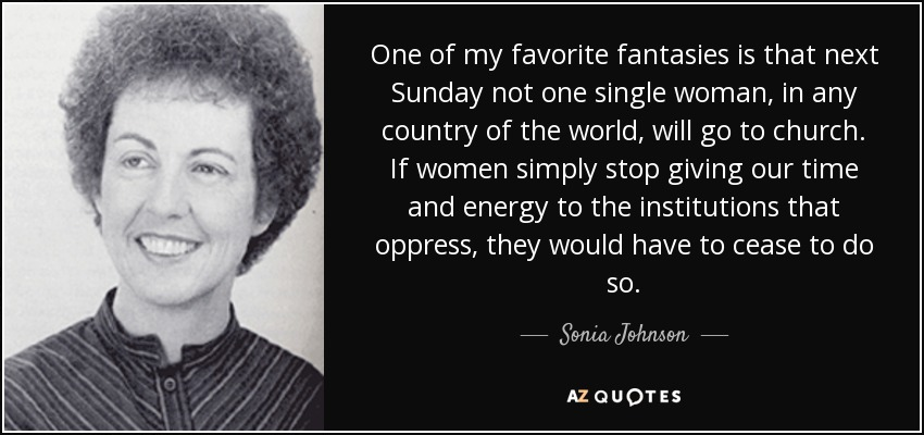 One of my favorite fantasies is that next Sunday not one single woman, in any country of the world, will go to church. If women simply stop giving our time and energy to the institutions that oppress, they would have to cease to do so. - Sonia Johnson