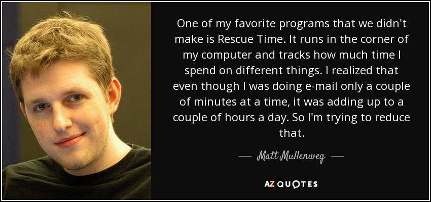 One of my favorite programs that we didn't make is Rescue Time. It runs in the corner of my computer and tracks how much time I spend on different things. I realized that even though I was doing e-mail only a couple of minutes at a time, it was adding up to a couple of hours a day. So I'm trying to reduce that. - Matt Mullenweg