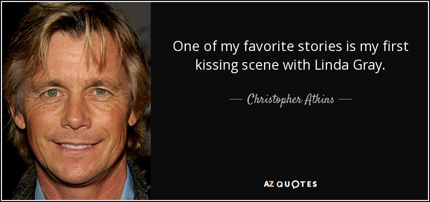 One of my favorite stories is my first kissing scene with Linda Gray. - Christopher Atkins