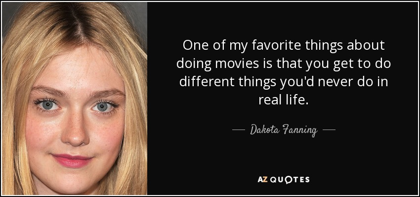 One of my favorite things about doing movies is that you get to do different things you'd never do in real life. - Dakota Fanning