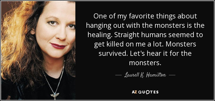 One of my favorite things about hanging out with the monsters is the healing. Straight humans seemed to get killed on me a lot. Monsters survived. Let's hear it for the monsters. - Laurell K. Hamilton