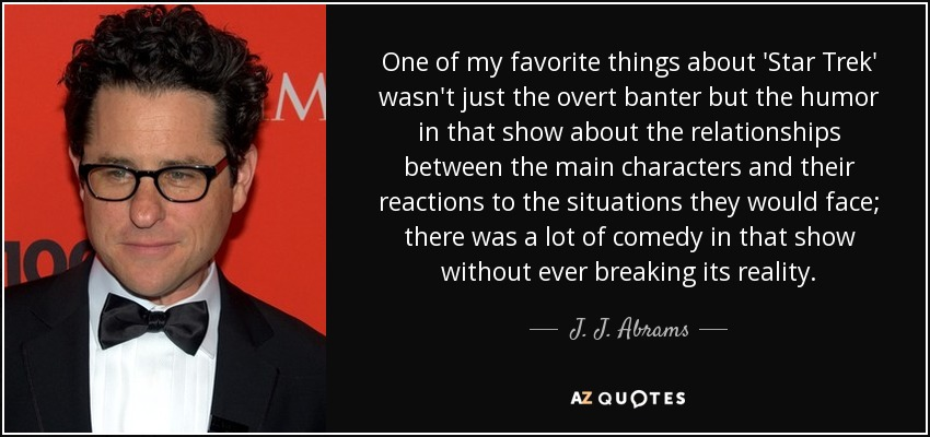One of my favorite things about 'Star Trek' wasn't just the overt banter but the humor in that show about the relationships between the main characters and their reactions to the situations they would face; there was a lot of comedy in that show without ever breaking its reality. - J. J. Abrams
