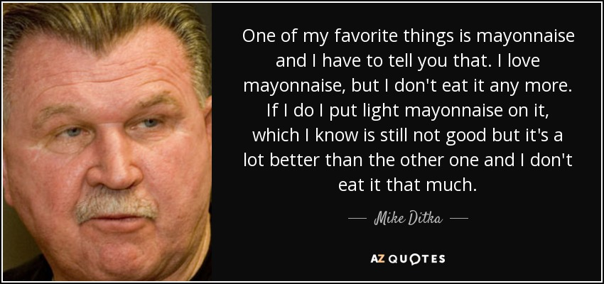 One of my favorite things is mayonnaise and I have to tell you that. I love mayonnaise, but I don't eat it any more. If I do I put light mayonnaise on it, which I know is still not good but it's a lot better than the other one and I don't eat it that much. - Mike Ditka